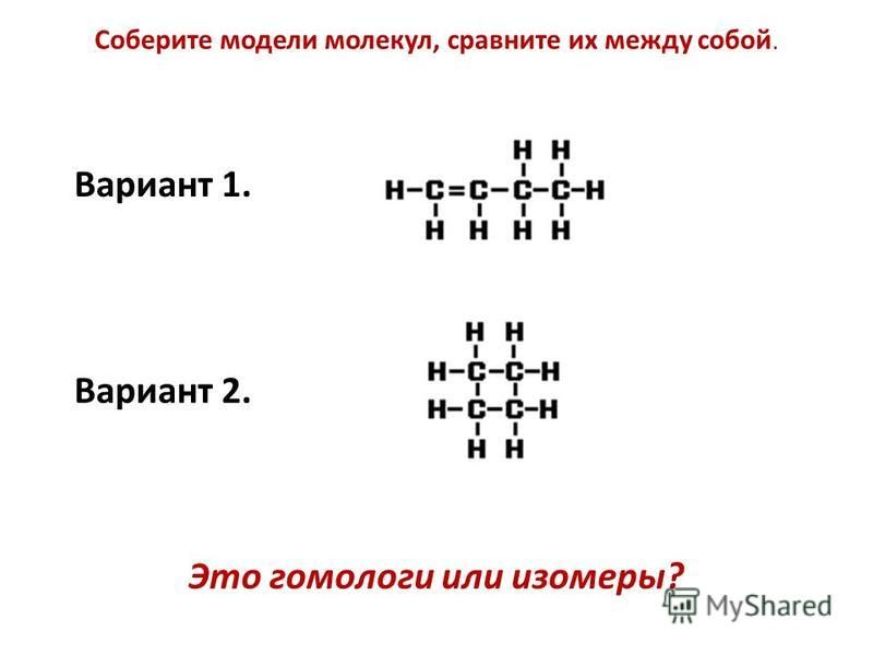 Вариант 1. Вариант 2. Соберите модели молекул, сравните их между собой. Это гомологи или изомеры?