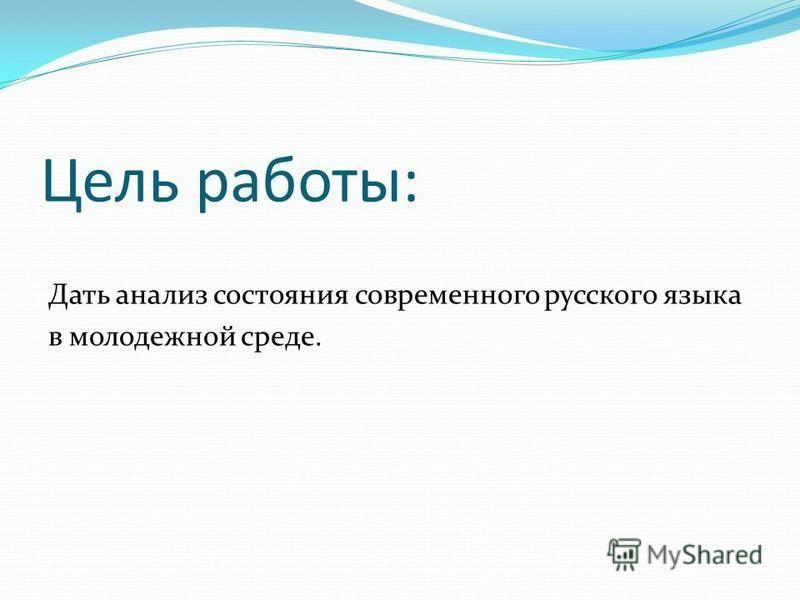 Цель работы: Дать анализ состояния современного русского языка в молодежной среде.
