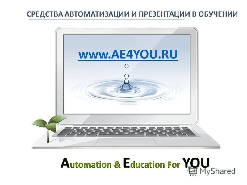 СРЕДСТВА АВТОМАТИЗАЦИИ И ПРЕЗЕНТАЦИИ В ОБУЧЕНИИ www.AE4YOU.RU