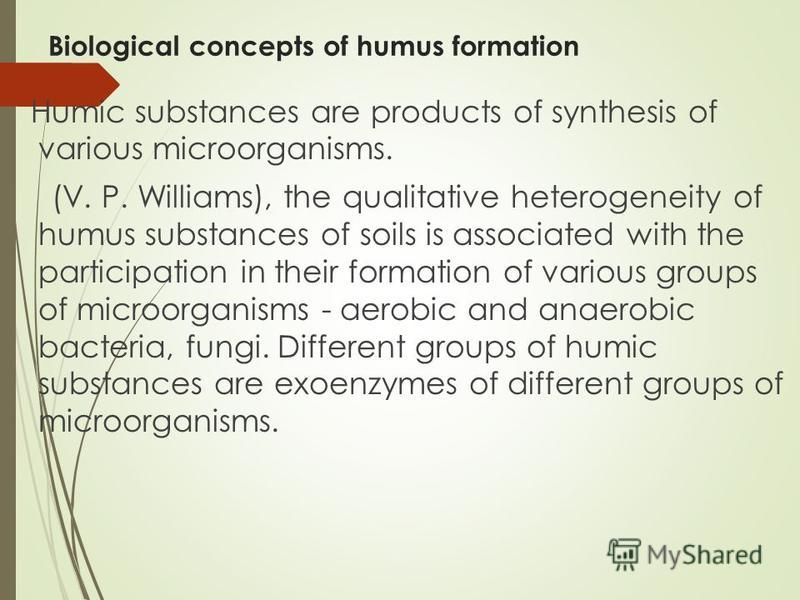 Biological concepts of humus formation Humic substances are products of synthesis of various microorganisms. (V. P. Williams), the qualitative heterogeneity of humus substances of soils is associated with the participation in their formation of vario