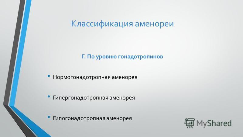 Классификация аменореи Г. По уровню гонадотропинов Нормогонадотропная аменорея Гипергонадотропная аменорея Гипогонадотропная аменорея