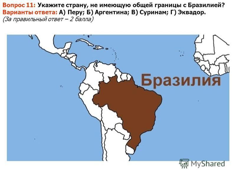 Вопрос 11: Укажите страну, не имеющую общей границы с Бразилией? Варианты ответа: А) Перу; Б) Аргентина; В) Суринам; Г) Эквадор. (За правильный ответ – 2 балла)