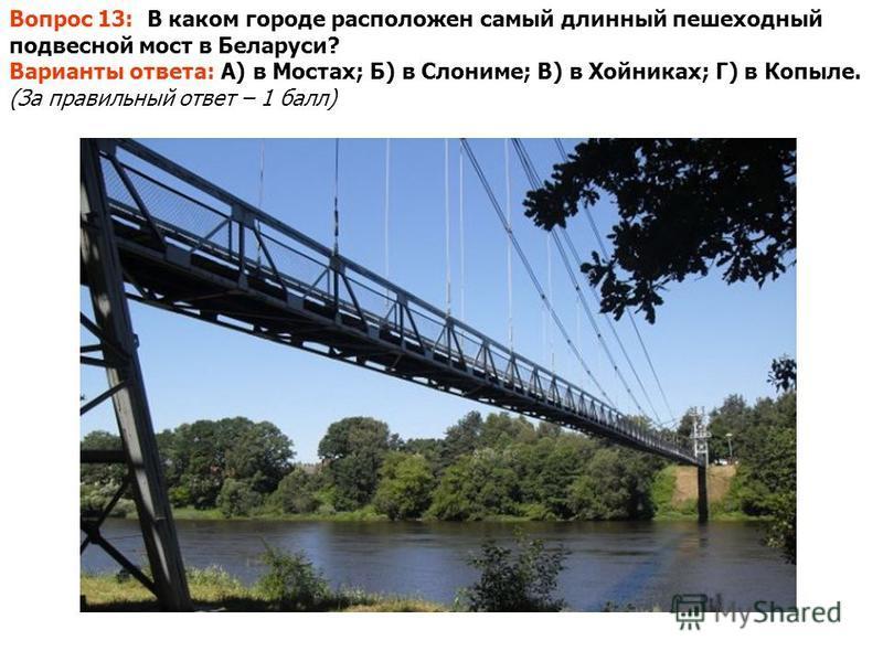 Вопрос 13: В каком городе расположен самый длинный пешеходный подвесной мост в Беларуси? Варианты ответа: А) в Мостах; Б) в Слониме; В) в Хойниках; Г) в Копыле. (За правильный ответ – 1 балл)