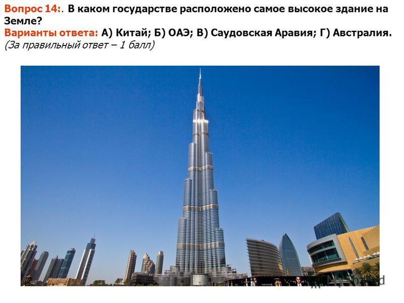 Вопрос 14:. В каком государстве расположено самое высокое здание на Земле? Варианты ответа: А) Китай; Б) ОАЭ; В) Саудовская Аравия; Г) Австралия. (За правильный ответ – 1 балл)