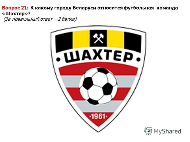 Вопрос 21: К какому городу Беларуси относится футбольная команда «Шахтер»? (За правильный ответ – 2 балла)