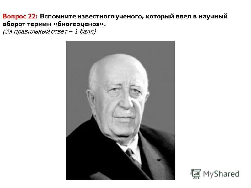 Вопрос 22: Вспомните известного ученого, который ввел в научный оборот термин «биогеоценоз». (За правильный ответ – 1 балл)