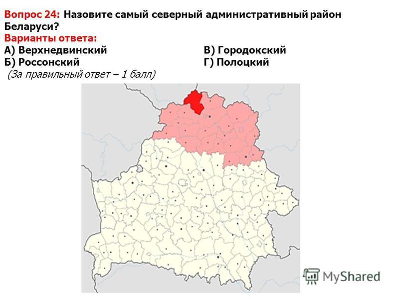 Вопрос 24: Назовите самый северный административный район Беларуси? Варианты ответа: А) Верхнедвинский В) Городокский Б) РоссонскийГ) Полоцкий (За правильный ответ – 1 балл)