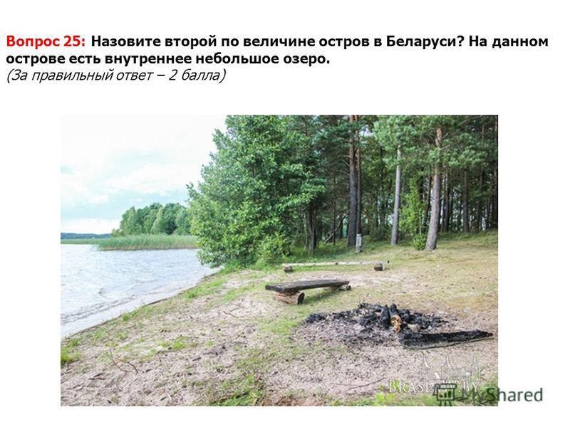 Вопрос 25: Назовите второй по величине остров в Беларуси? На данном острове есть внутреннее небольшое озеро. (За правильный ответ – 2 балла)