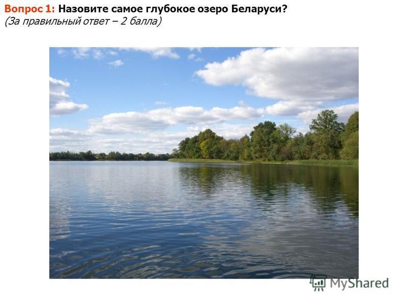 Вопрос 1: Назовите самое глубокое озеро Беларуси? (За правильный ответ – 2 балла)