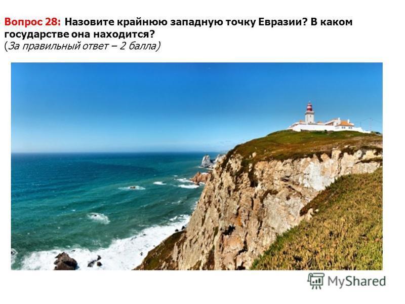 Вопрос 28: Назовите крайнюю западную точку Евразии? В каком государстве она находится? (За правильный ответ – 2 балла)