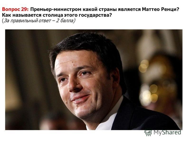 Вопрос 29: Премьер-министром какой страны является Маттео Ренци? Как называется столица этого государства? (За правильный ответ – 2 балла)