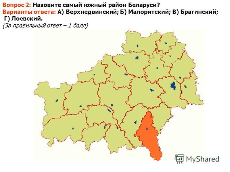 Вопрос 2: Назовите самый южный район Беларуси? Варианты ответа: А) Верхнедвинский; Б) Малоритский; В) Брагинский; Г) Лоевский. (За правильный ответ – 1 балл)