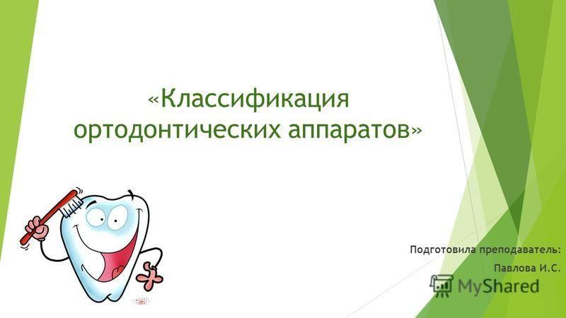 «Классификация ортодонтических аппаратов» Подготовила преподаватель: Павлова И.С.