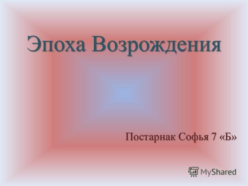 Эпоха Возрождения Постарнак Софья 7 «Б»