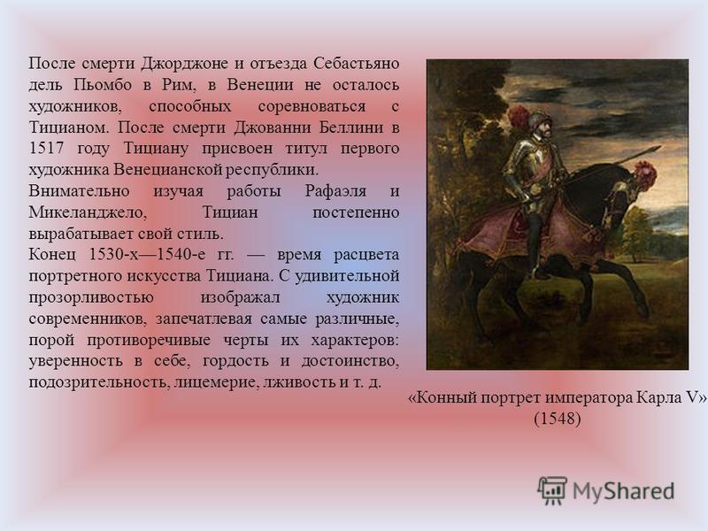 После смерти Джорджоне и отъезда Себастьяно дель Пьомбо в Рим, в Венеции не осталось художников, способных соревноваться с Тицианом. После смерти Джованни Беллини в 1517 году Тициану присвоен титул первого художника Венецианской республики. Вниматель
