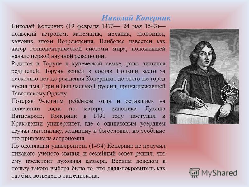 Николай Коперник (19 февраля 1473 24 мая 1543) польский астроном, математик, механик, экономист, каноник эпохи Возрождения. Наиболее известен как автор гелиоцентрической системы мира, положившей начало первой научной революции. Родился в Торуне в куп