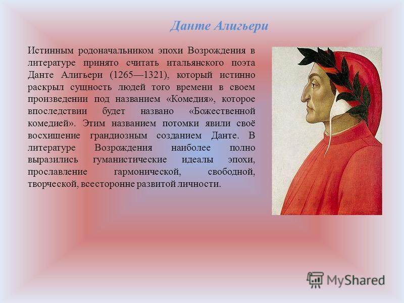 Истинным родоначальником эпохи Возрождения в литературе принято считать итальянского поэта Данте Алигьери (12651321), который истинно раскрыл сущность людей того времени в своем произведении под названием «Комедия», которое впоследствии будет названо