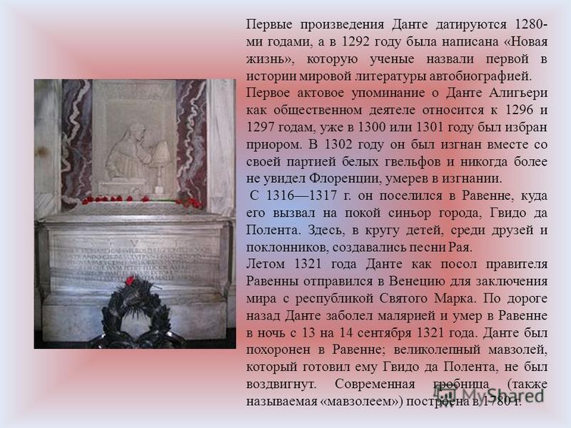 Первые произведения Данте датируются 1280- ми годами, а в 1292 году была написана «Новая жизнь», которую ученые назвали первой в истории мировой литературы автобиографией. Первое актовое упоминание о Данте Алигьери как общественном деятеле относится