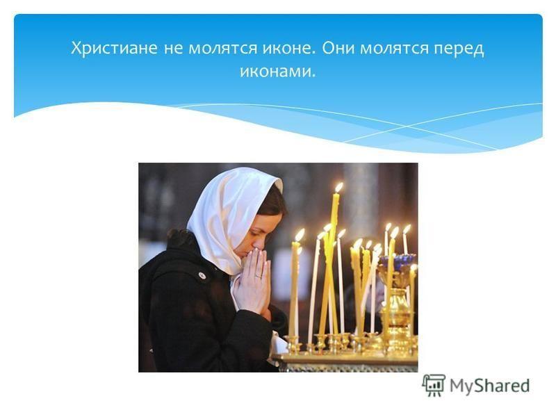 Христиане не молятся иконе. Они молятся перед иконами.