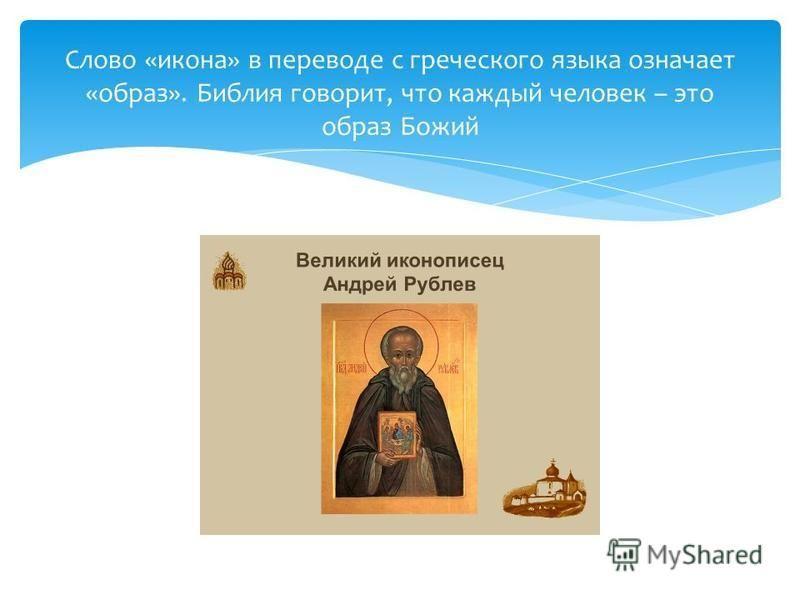 Слово «икона» в переводе с греческого языка означает «образ». Библия говорит, что каждый человек – это образ Божий
