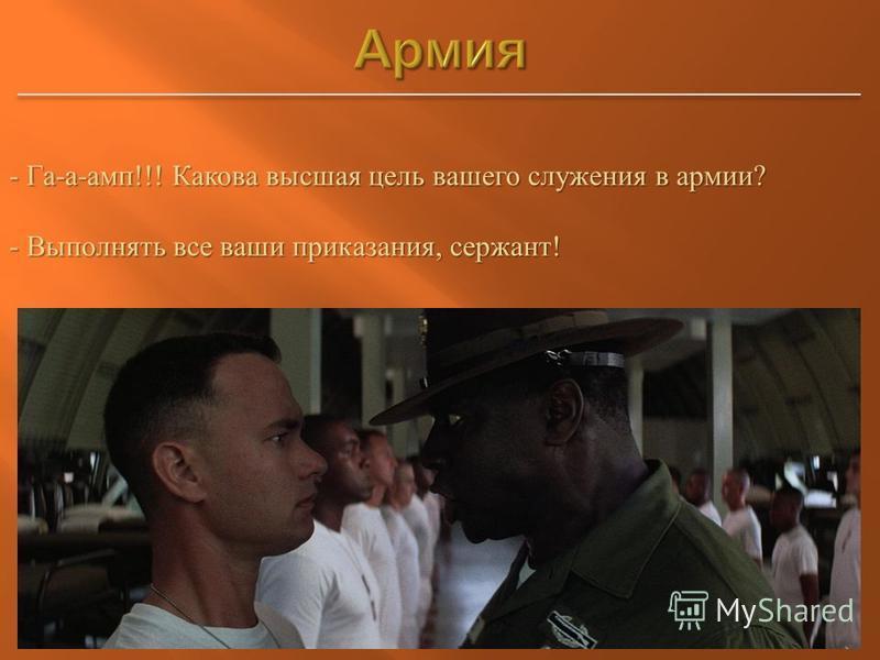 - Га - а - амп !!! Какова высшая цель вашего служения в армии ? - Выполнять все ваши приказания, сержант !