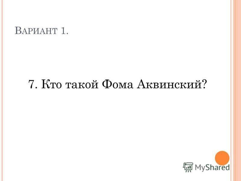 В АРИАНТ 1. 7. Кто такой Фома Аквинский?