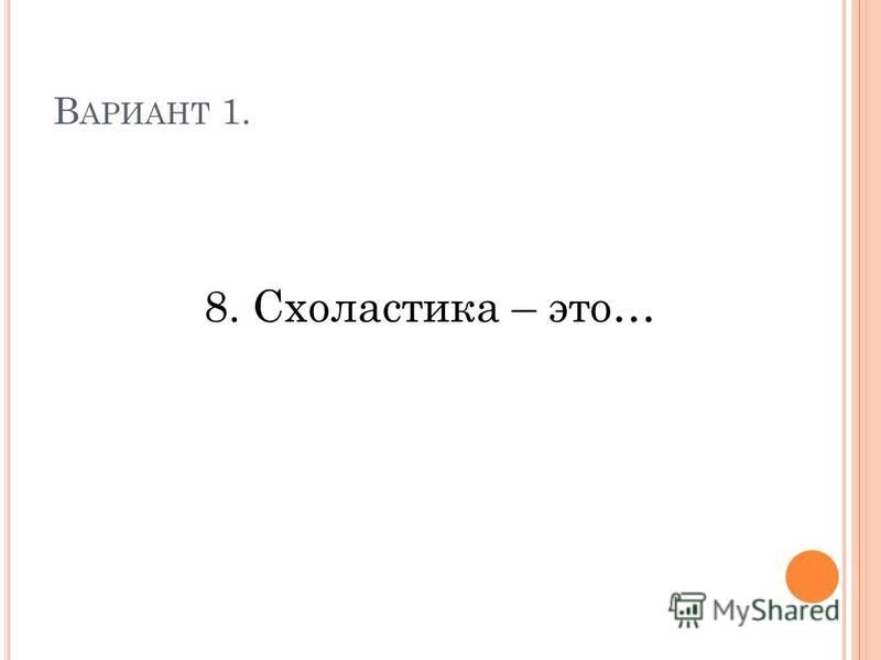 В АРИАНТ 1. 8. Схоластика – это…
