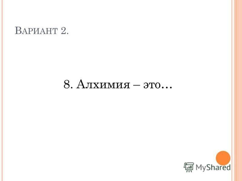 В АРИАНТ 2. 8. Алхимия – это…