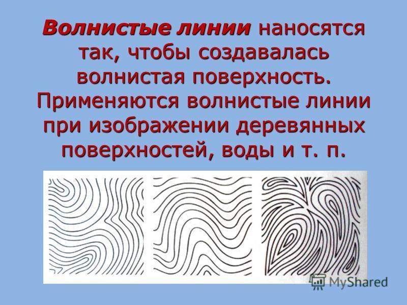 Волнистые линии наносятся так, чтобы создавалась волнистая поверхность. Применяются волнистые линии при изображении деревянных поверхностей, воды и т. п.