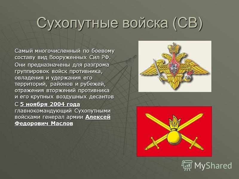 Сухопутные войска (СВ) Самый многочисленный по боевому составу вид Вооруженных Сил РФ. Они предназначены для разгрома группировок войск противника, овладения и удержания его территорий, районов и рубежей, отражения вторжений противника и его крупных