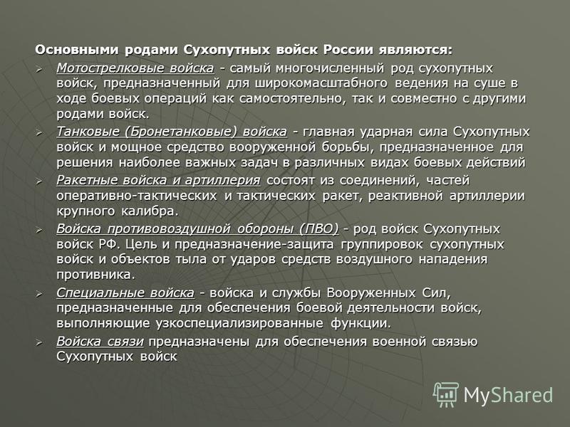 Основными родами Сухопутных войск России являются: Мотострелковые войска - самый многочисленный род сухопутных войск, предназначенный для широкомасштабного ведения на суше в ходе боевых операций как самостоятельно, так и совместно с другими родами во