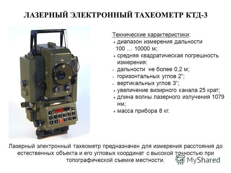 ЛАЗЕРНЫЙ ЭЛЕКТРОННЫЙ ТАХЕОМЕТР КТД-3 Лазерный электронный тахеометр предназначен для измерения расстояния до естественных объекта и его угловых координат с высокой точностью при топографической съемке местности. Технические характеристики: диапазон и