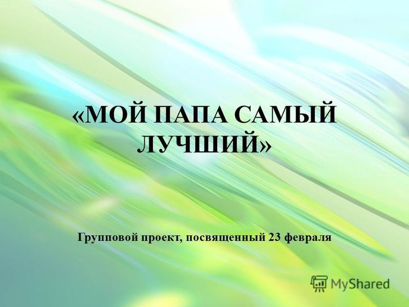 «МОЙ ПАПА САМЫЙ ЛУЧШИЙ» Групповой проект, посвященный 23 февраля