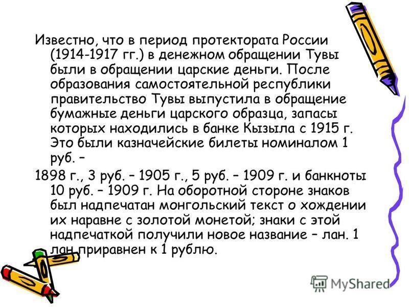 Известно, что в период протектората России (1914-1917 гг.) в денежном обращении Тувы были в обращении царские деньги. После образования самостоятельной республики правительство Тувы выпустила в обращение бумажные деньги царского образца, запасы котор