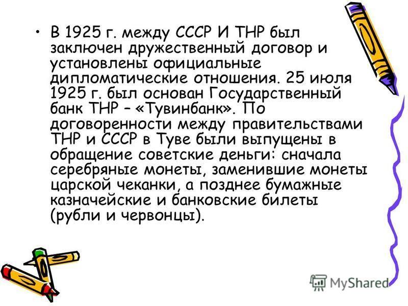 В 1925 г. между СССР И ТНР был заключен дружественный договор и установлены официальные дипломатические отношения. 25 июля 1925 г. был основан Государственный банк ТНР – «Тувинбанк». По договоренности между правительствами ТНР и СССР в Туве были выпу