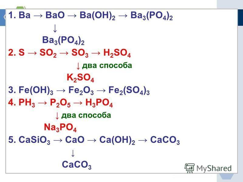 1. Ва ВаО Ва(ОН) 2 Ва 3 (РО 4 ) 2 Ва 3 (РО 4 ) 2 2. S SO 2 SO 3 H 2 SO 4 два способа K 2 SO 4 3. Fe(OH) 3 Fe 2 O 3 Fe 2 (SO 4 ) 3 4. РН 3 Р 2 О 5 Н 3 РО 4 два способа Na 3 PO 4 5. CaSiO 3 CaO Ca(OH) 2 CaCO 3 CaCO 3
