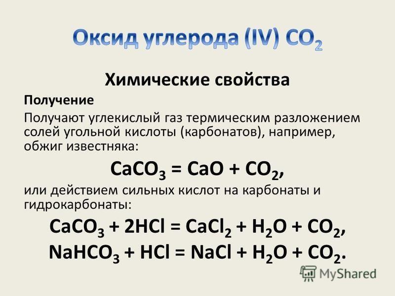 Химические свойства Получение Получают углекислый газ термическим разложением солей угольной кислоты (карбонатов), например, обжиг известняка: CaCO 3 = CaO + CO 2, или действием сильных кислот на карбонаты и гидрокарбонаты: CaCO 3 + 2HCl = CaCl 2 + H