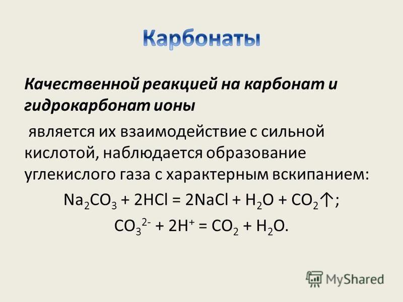 Качественной реакцией на карбонат и гидрокарбонат ионы является их взаимодействие с сильной кислотой, наблюдается образование углекислого газа с характерным вскипанием: Na 2 CO 3 + 2HCl = 2NaCl + H 2 O + CO 2 ; CO 3 2- + 2H + = CO 2 + H 2 O.