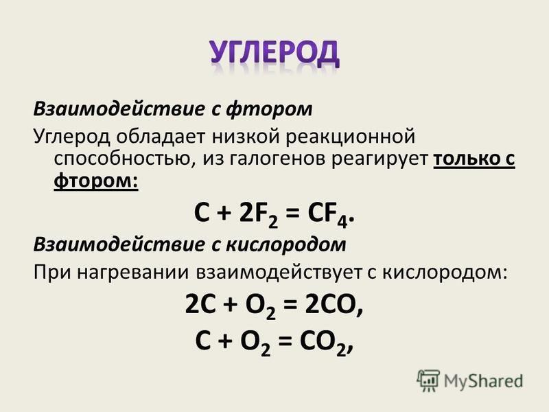 Взаимодействие с фтором Углерод обладает низкой реакционной способностью, из галогенов реагирует только с фтором: С + 2F 2 = CF 4. Взаимодействие с кислородом При нагревании взаимодействует с кислородом: 2С + О 2 = 2СО, С + О 2 = СО 2,