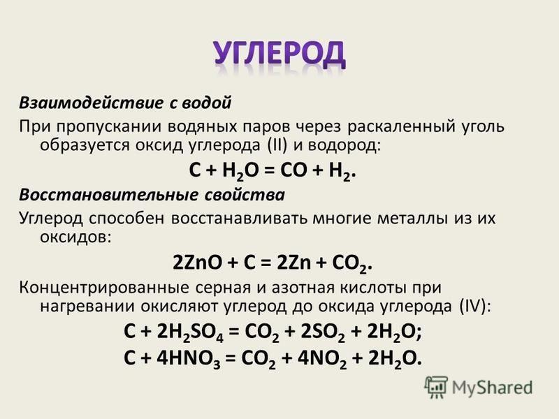 Взаимодействие с водой При пропускании водяных паров через раскаленный уголь образуется оксид углерода (II) и водород: C + H 2 O = CO + H 2. Восстановительные свойства Углерод способен восстанавливать многие металлы из их оксидов: 2ZnO + C = 2Zn + CO