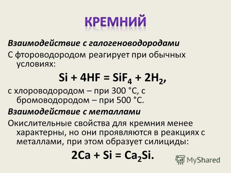 Взаимодействие с галогеноводородами С фтороводородом реагирует при обычных условиях: Si + 4HF = SiF 4 + 2H 2, с хлороводородом – при 300 °С, с бромоводородом – при 500 °С. Взаимодействие с металлами Окислительные свойства для кремния менее характерны