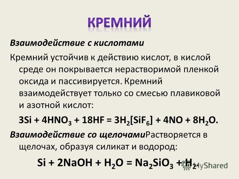 Взаимодействие с кислотами Кремний устойчив к действию кислот, в кислой среде он покрывается нерастворимой пленкой оксида и пассивируется. Кремний взаимодействует только со смесью плавиковой и азотной кислот: 3Si + 4HNO 3 + 18HF = 3H 2 [SiF 6 ] + 4NO