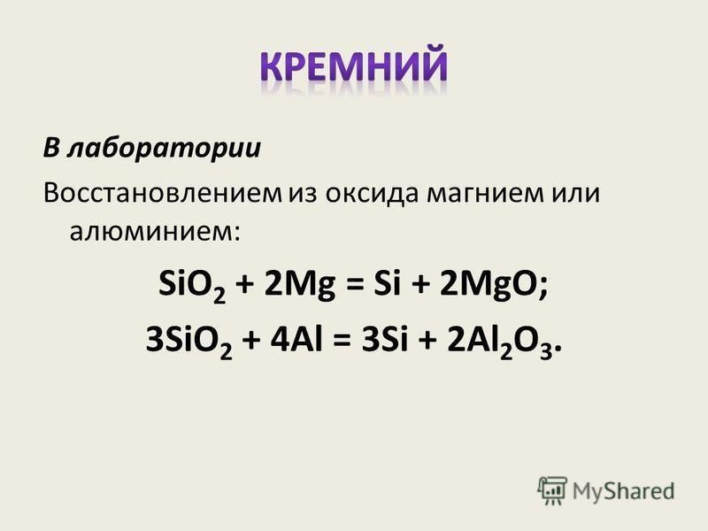 В лаборатории Восстановлением из оксида магнием или алюминием: SiO 2 + 2Mg = Si + 2MgO; 3SiO 2 + 4Al = 3Si + 2Al 2 O 3.