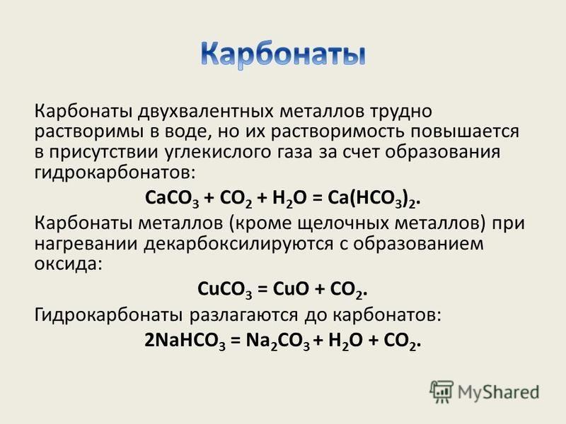 Карбонаты двухвалентных металлов трудно растворимы в воде, но их растворимость повышается в присутствии углекислого газа за счет образования гидрокарбонатов: СаСО 3 + СО 2 + Н 2 О = Са(НСО 3 ) 2. Карбонаты металлов (кроме щелочных металлов) при нагре