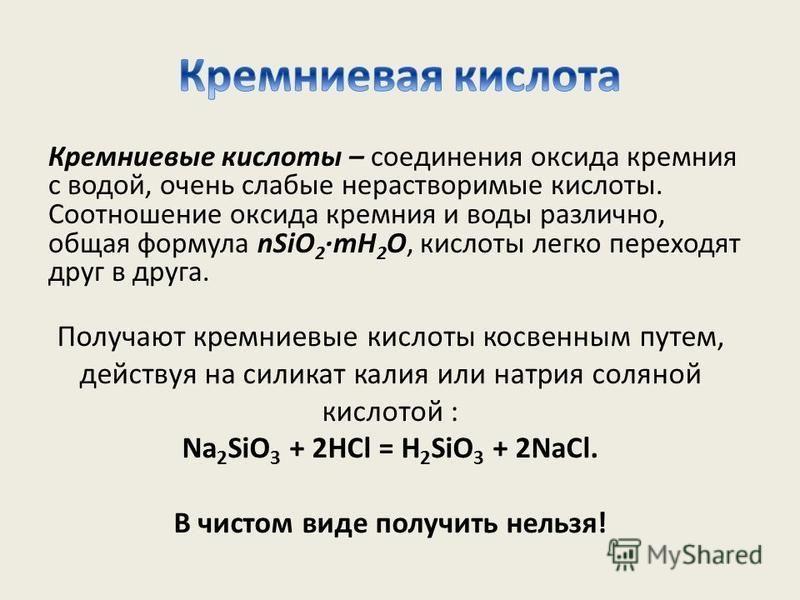 Кремниевые кислоты – соединения оксида кремния с водой, очень слабые нерастворимые кислоты. Соотношение оксида кремния и воды различно, общая формула nSiO 2 ·mH 2 O, кислоты легко переходят друг в друга. Получают кремниевые кислоты косвенным путем, д