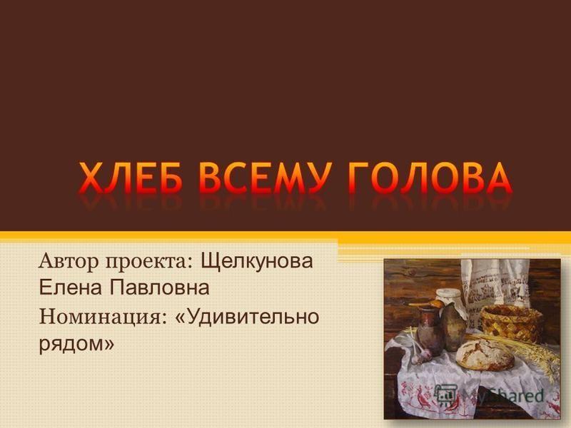 Автор проекта: Щелкунова Елена Павловна Номинация: «Удивительно рядом»