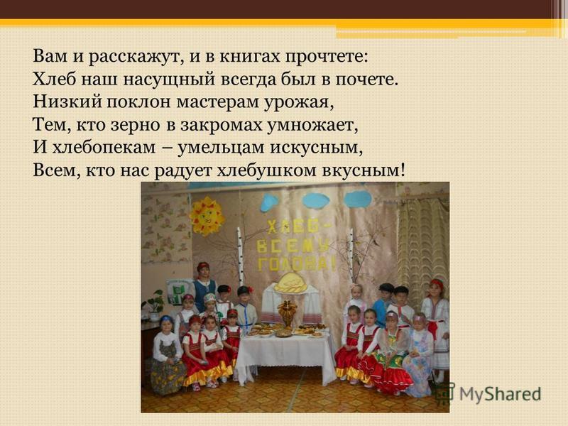 Вам и расскажут, и в книгах прочтете: Хлеб наш насущный всегда был в почете. Низкий поклон мастерам урожая, Тем, кто зерно в закромах умножает, И хлебопекам – умельцам искусным, Всем, кто нас радует хлебушком вкусным!