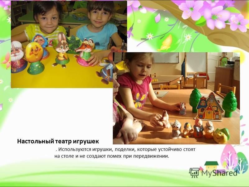 Настольный театр игрушек. Используются игрушки, поделки, которые устойчиво стоят на столе и не создают помех при передвижении.