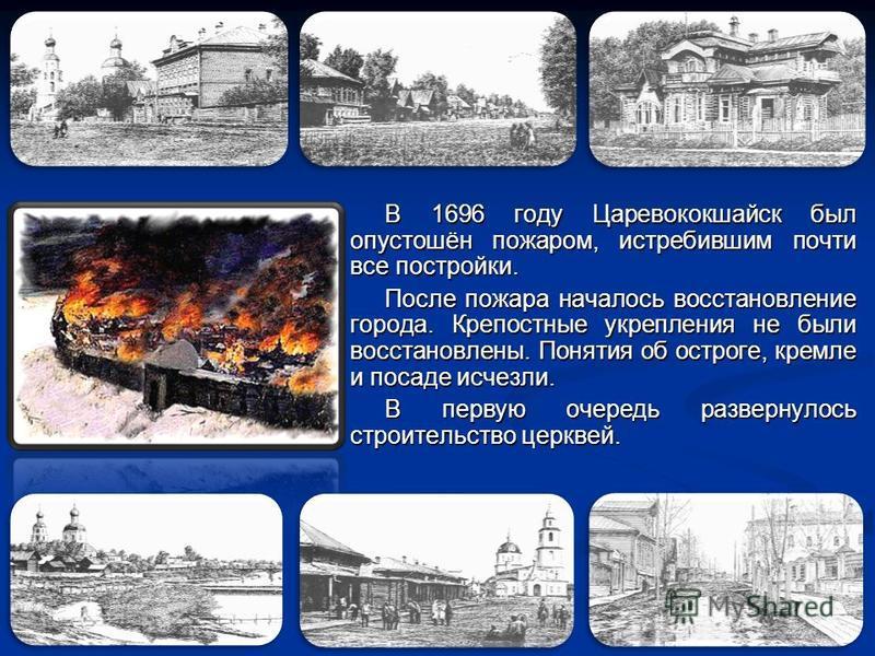 В 1696 году Царевококшайск был опустошён пожаром, истребившим почти все постройки. После пожара началось восстановление города. Крепостные укрепления не были восстановлены. Понятия об остроге, кремле и посаде исчезли. В первую очередь развернулось ст