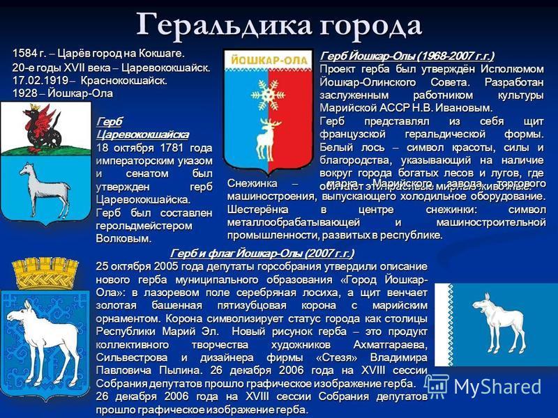 Геральдика города Герб Царевококшайска 18 октября 1781 года императорским указом и сенатом был утвержден герб Царевококшайска. Герб был составлен герольдмейстером Волковым. Герб Йошкар-Олы (1968-2007 г.г.) Проект герба был утверждён Исполкомом Йошкар